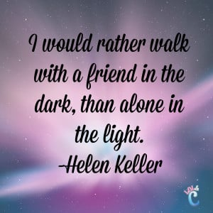 ... with a friend in the dark, than alone in the light . ―Helen Keller