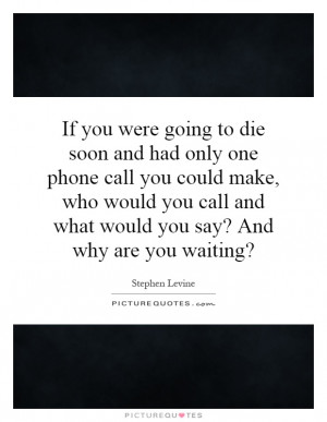 If you were going to die soon and had only one phone call you could ...