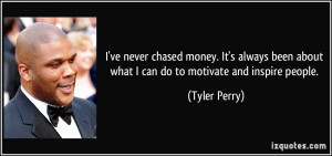 ... been about what I can do to motivate and inspire people. - Tyler Perry