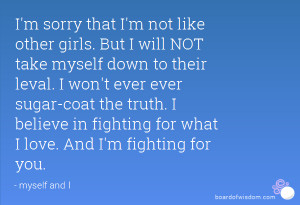 sorry that I'm not like other girls. But I will NOT take myself ...