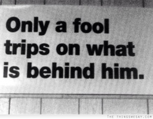 Only a fool trips on what is behind him