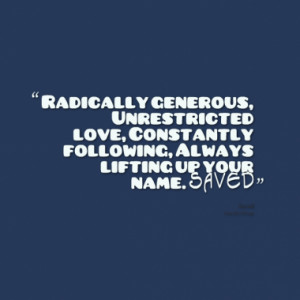 Radically generous, Unrestricted love, Constantly following, Always ...