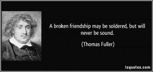 ... friendship may be soldered, but will never be sound. - Thomas Fuller