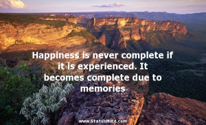 Happiness is never complete if it is experienced. It becomes complete ...