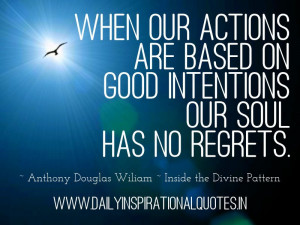 When our actions are based on good intentions our soul has no regrets ...