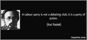 Labour party is not a debating club, it is a party of action. - Karl ...