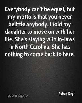 ... my motto is that you never belittle anybody i told my daughter to move