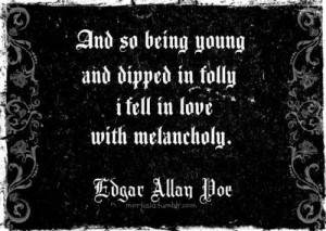 And so being young and dipped in folly I fell in love with melancholy.