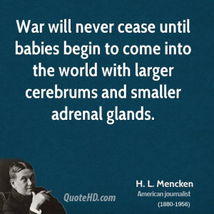 War will never cease until babies begin to come into the world with ...