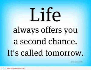 ... Always Offer You A Second Chance. It's Called Tomorrow ~ Life Quote