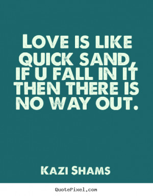 ... love - Love is like quick sand, if u fall in it then there is no way