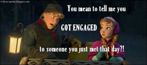 Frozen - Quote - You got engaged to someone you just met that day?!