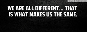 we are all different... that is what makes us the same. , Pictures