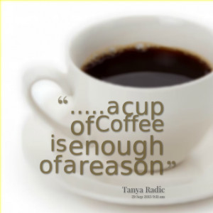 Quotes Picture: a cup of coffee is enough of a reason