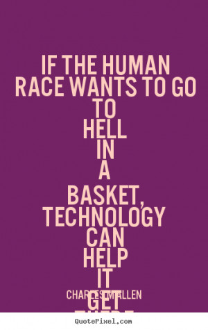 If the human race wants to go to hell in a basket, technology can help ...