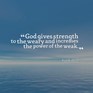 God gives strength to the weary and increases the power of the weak.