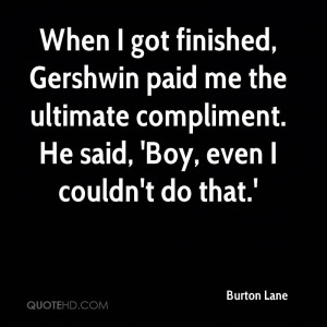 When I got finished, Gershwin paid me the ultimate compliment. He said ...