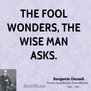 The fool wonders, the wise man asks.