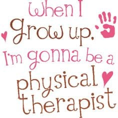 When I grow up. I'm gonna be a physical therapist More