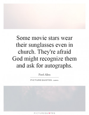 Some movie stars wear their sunglasses even in church. They're afraid ...