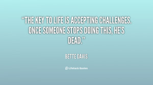 The key to life is accepting challenges. Once someone stops doing this ...