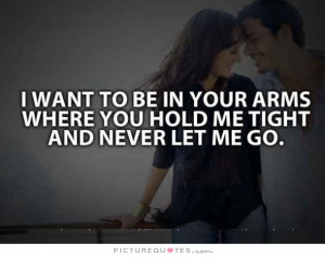 ... want to be in your arms, where you hold me tight and never let me go