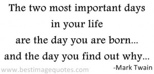 The two most important days in your life are the day you are born ...