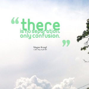 Quotes Picture: there is no separation, only confusion