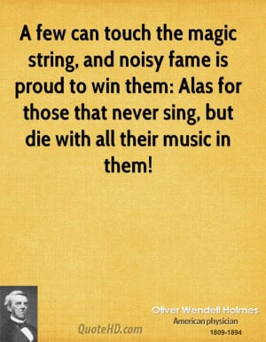 ... Alas for those that never sing, but die with all their music in them
