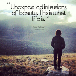 Quotes Picture: unexpected intrusions of beauty this is what life is