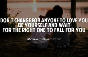 ... to love you, be yourself and wait for the right one to fall for you