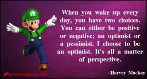 ... choose to be an optimist. It's all a matter of perspective