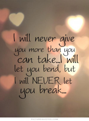 will never give you more than you can take, i will let you bend, but ...