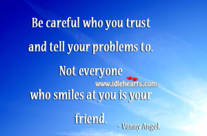 ... tell your problems to. Not everyone who smiles at you is your friend