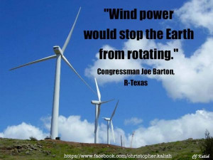 Joe Barton - Wind power would stop the Earth from rotating.