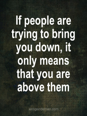 If people are trying to bring you down, it only means that you are ...