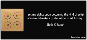 ... of artist who would make a contribution to art history. - Judy Chicago