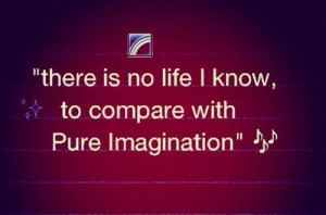 """18. """"there is no life I know, to compare with Pure Imagination"""""""