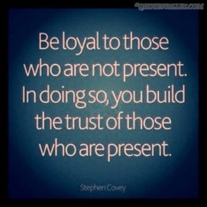 Be Loyal To Those Who Are Not Present
