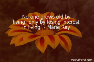 No one grows old by living- only by losing interest in living. - Marie ...