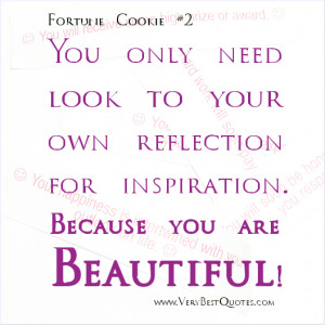 You only need look to your own reflection for inspiration. Because you ...