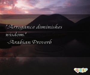Arrogance diminishes wisdom .