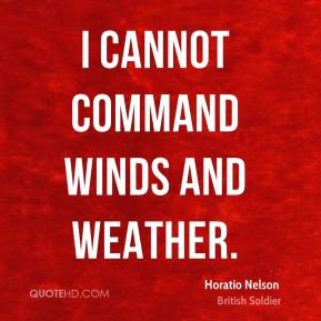 Horatio Nelson - I cannot command winds and weather.