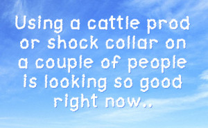 Using a cattle prod or shock collar on a couple of people is looking ...