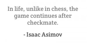 In life, unlike in chess, the game continues after checkmate.