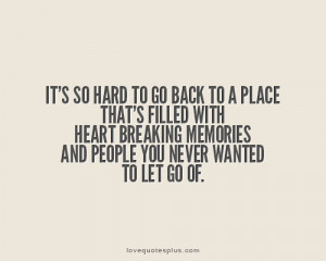 ... heart breaking memories, and people you never wanted to let go of