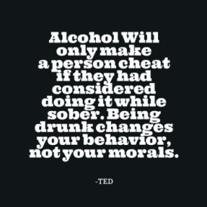 ... it while sober. Being drunk changes your behavior, not your morals
