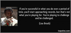 If you're successful in what you do over a period of time, you'll ...