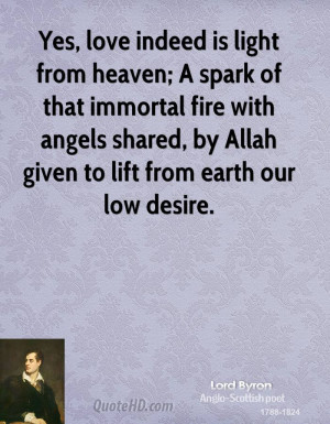 Yes, love indeed is light from heaven; A spark of that immortal fire ...