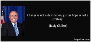... is not a destination, just as hope is not a strategy. - Rudy Giuliani